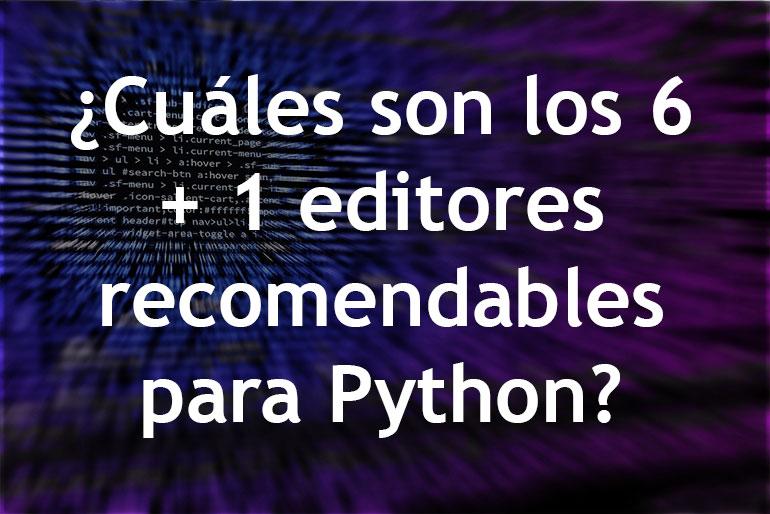 ¿Cuáles son los 6 + 1 editores recomendables para Python?